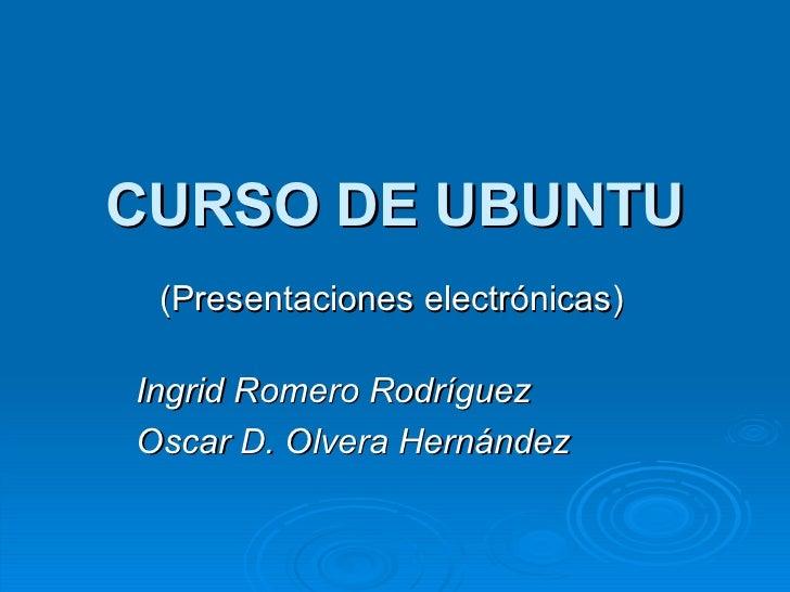 CURSO DE UBUNTU (Presentaciones electrónicas) Ingrid Romero Rodríguez  Oscar D. Olvera Hernández