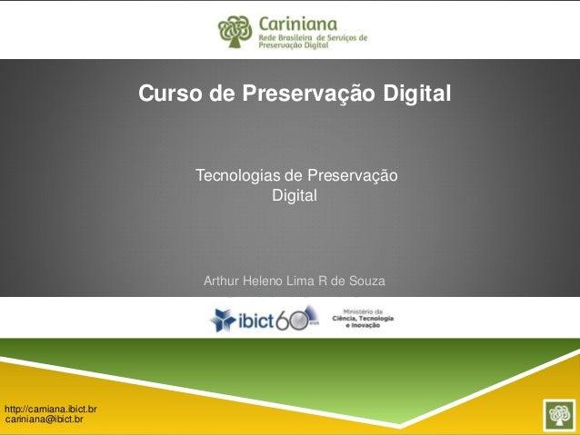 Tecnologias de Preservação  Digital  Arthur Heleno Lima R de Souza  Engenheiro de Computação  http://carniana.ibict.br  ca...