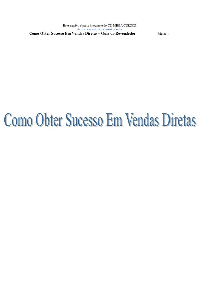 Este arquivo é parte integrante do CD MEGA CURSOS Acesse - www.megacursos.com.br Como Obter Sucesso Em Vendas Diretas – Gu...