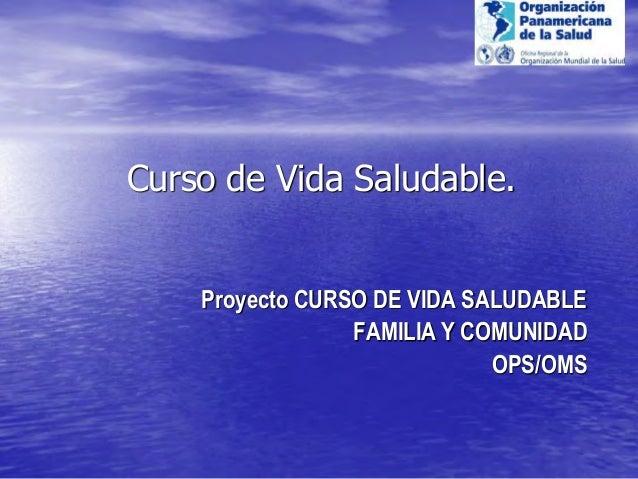 Curso de Vida Saludable. Proyecto CURSO DE VIDA SALUDABLE FAMILIA Y COMUNIDAD OPS/OMS