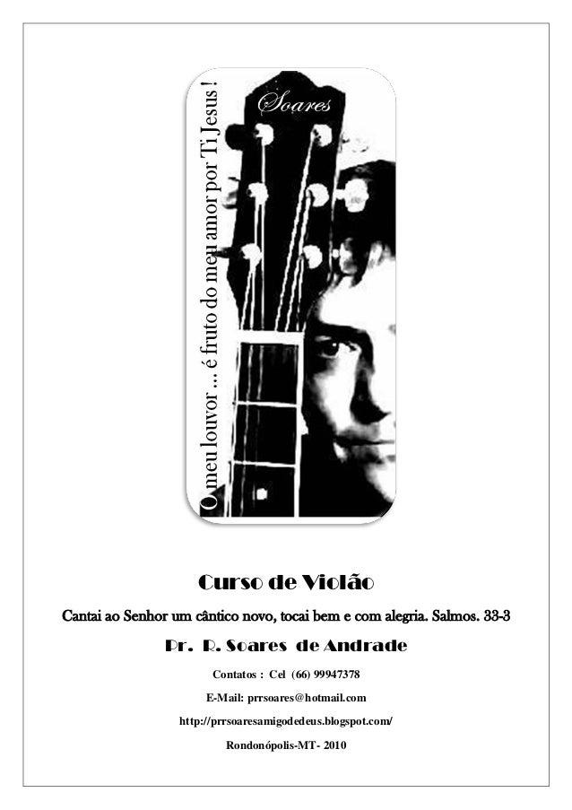Curso de ViolãoCantai ao Senhor um cântico novo, tocai bem e com alegria. Salmos. 33-3                Pr. R. Soares de And...