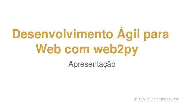 Desenvolvimento Ágil para Web com web2py Apresentação julia.rizza@gmail.com