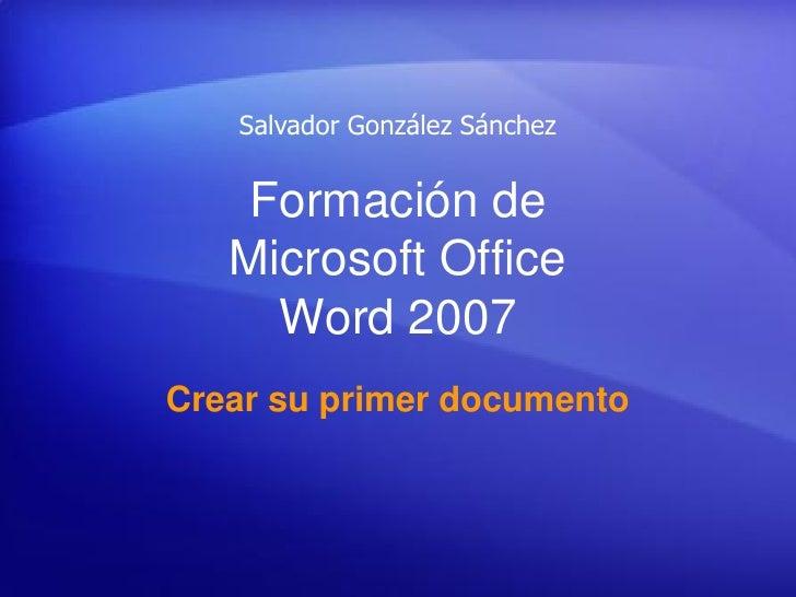 Salvador González Sánchez       Formación de    Microsoft Office      Word 2007 Crear su primer documento