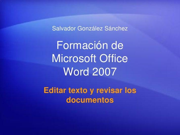 Salvador González Sánchez      Formación de   Microsoft Office     Word 2007 Editar texto y revisar los       documentos