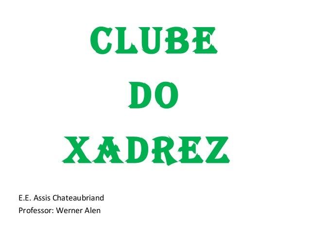 CLUBE DO XADREZ E.E. Assis Chateaubriand Professor: Werner Alen