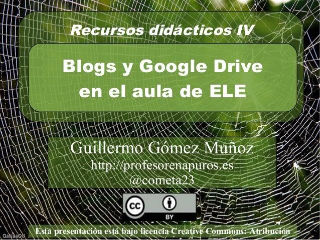 Recursos didácticos IV  Blogs y Google Drive  en el aula de ELE  Guillermo Gómez Muñoz  http://profesorenapuros.es  @comet...