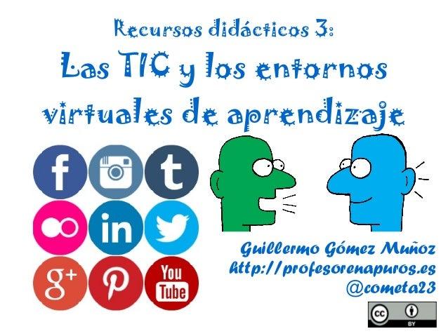 Guillermo Gómez Muñoz http://profesorenapuros.es @cometa23 Recursos didácticos 3: Las TIC y los entornos virtuales de apre...