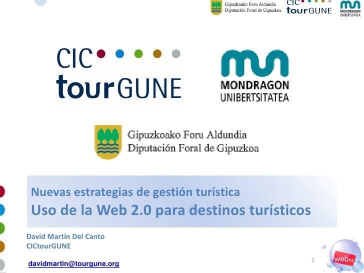 Nuevas estrategias de gestión turística  Uso de la Web 2.0 para destinos turísticos David Martín Del Canto CICtourGUNE    ...
