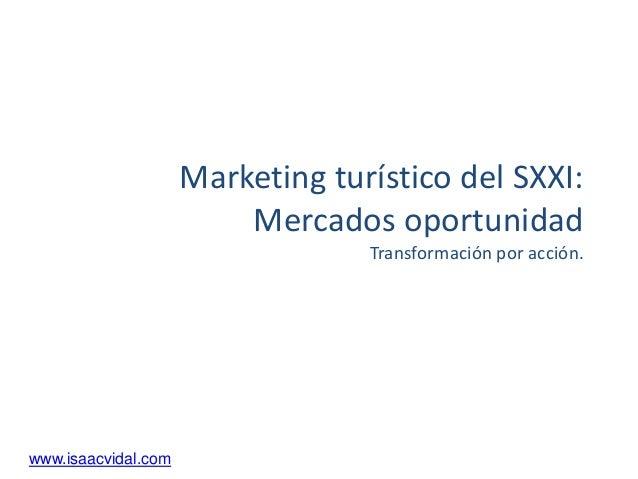 Marketing turístico del SXXI: Mercados oportunidad Transformación por acción.  www.isaacvidal.com