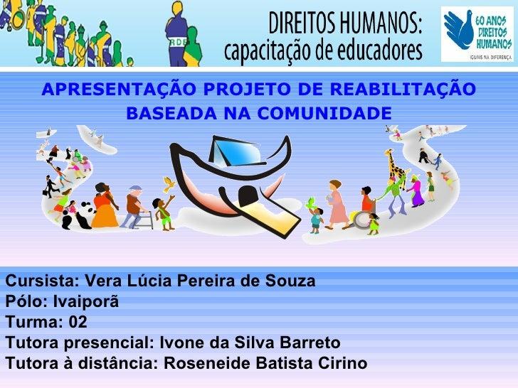 APRESENTAÇÃO PROJETO DE REABILITAÇÃO           BASEADA NA COMUNIDADECursista: Vera Lúcia Pereira de SouzaPólo: IvaiporãTur...
