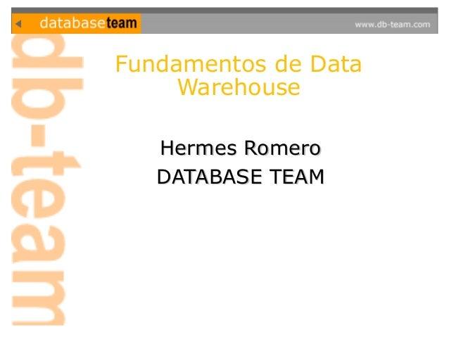 Fundamentos de Data  Warehouse  HHeerrmmeess RRoommeerroo  DDAATTAABBAASSEE TTEEAAMM