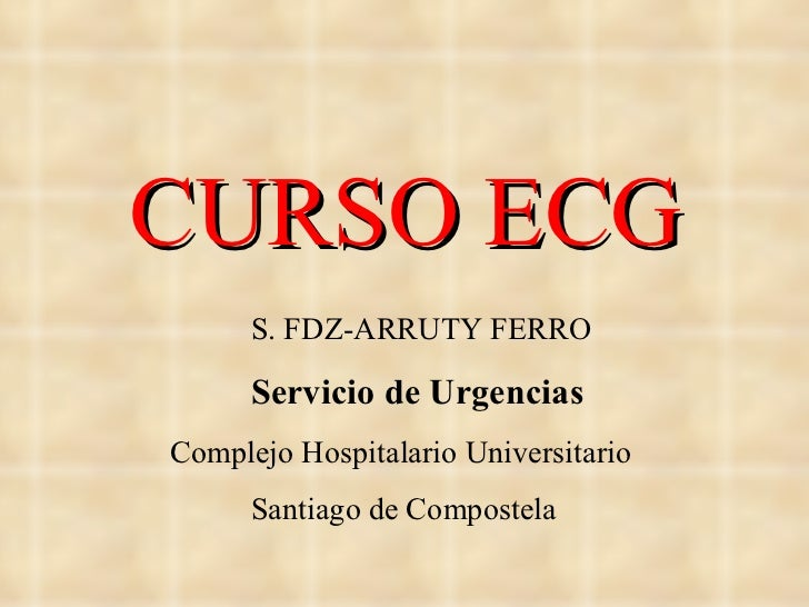 CURSO ECG S. FDZ-ARRUTY FERRO Servicio de Urgencias Complejo Hospitalario Universitario Santiago de Compostela