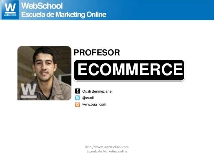 PROFESORECOMMERCE Ouali Benmeziane @ouali www.ouali.com  http://www.lawebschool.com   Escuela de Marketing online