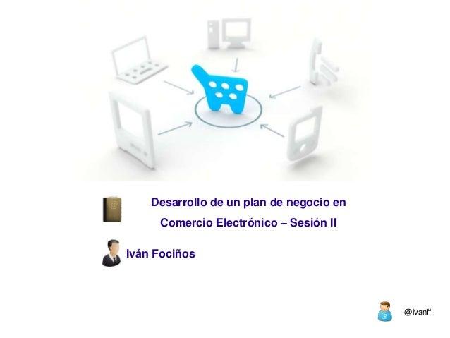 Desarrollo de un plan de negocio en Comercio Electrónico – Sesión II Iván Fociños  @ivanff