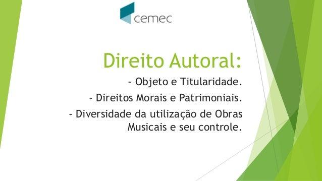 Direito Autoral:  -Objeto e Titularidade.  -Direitos Morais e Patrimoniais.  -Diversidade da utilização de Obras Musicais ...