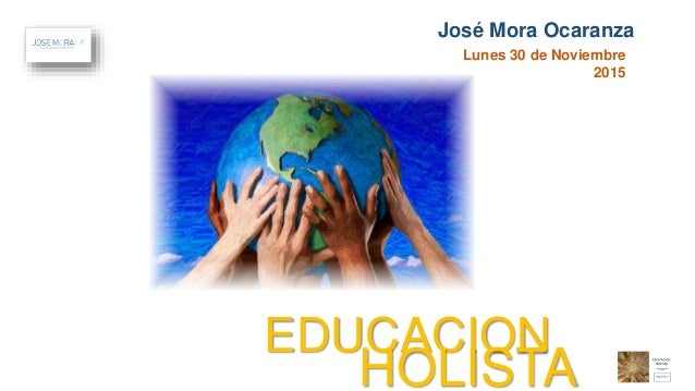 Lunes 30 de Noviembre 2015 José Mora Ocaranza EDUCACION HOLISTA