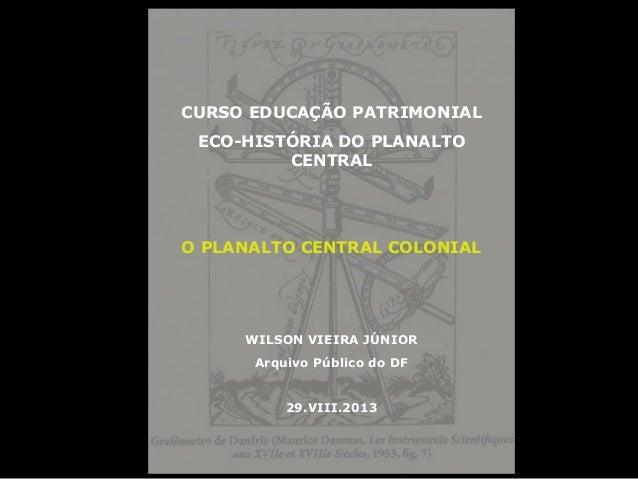 CURSO EDUCAÇÃO PATRIMONIAL ECO-HISTÓRIA DO PLANALTO CENTRAL O PLANALTO CENTRAL COLONIAL WILSON VIEIRA JÚNIOR Arquivo Públi...