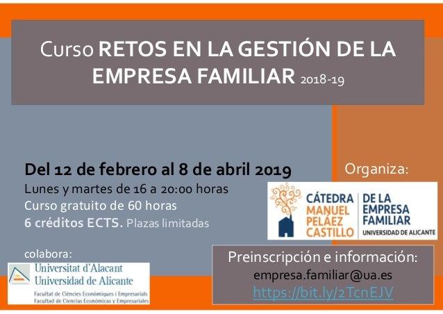 Curso RETOS EN LA GESTIÓN DE LA EMPRESA FAMILIAR 2018-19 Del 12 de febrero al 8 de abril 2019 Lunes y martes de 16 a 20:00...