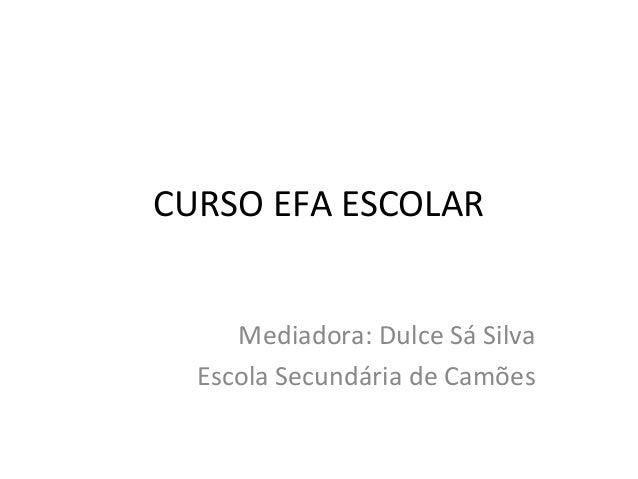 CURSO EFA ESCOLAR Mediadora: Dulce Sá Silva Escola Secundária de Camões