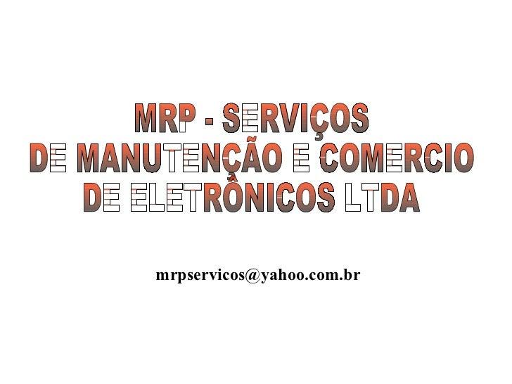 MRP - SERVIÇOS DE MANUTENÇÃO E COMERCIO DE ELETRÔNICOS LTDA [email_address]