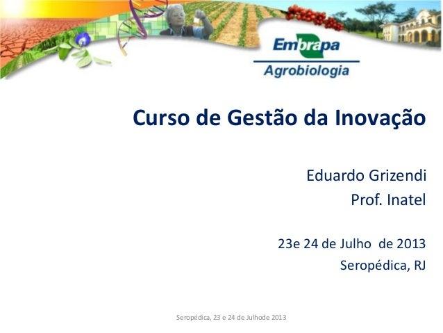 Curso de Gestão da Inovação Eduardo Grizendi Prof. Inatel 23e 24 de Julho de 2013 Seropédica, RJ Seropédica, 23 e 24 de Ju...