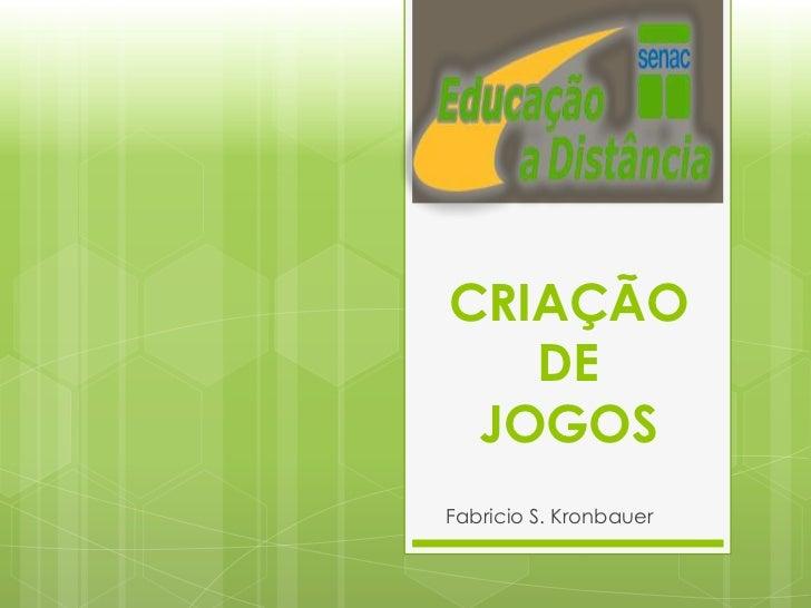 CRIAÇÃO   DE JOGOSFabricio S. Kronbauer