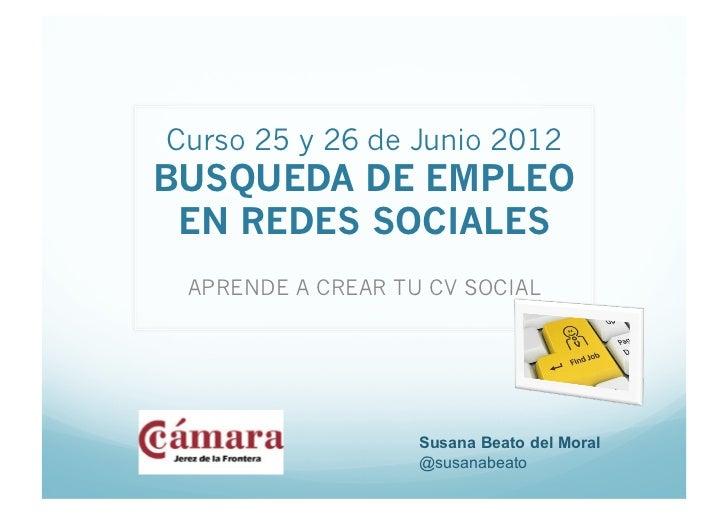 Curso 25 y 26 de Junio 2012BUSQUEDA DE EMPLEO EN REDES SOCIALES APRENDE A CREAR TU CV SOCIAL                   Susana Beat...