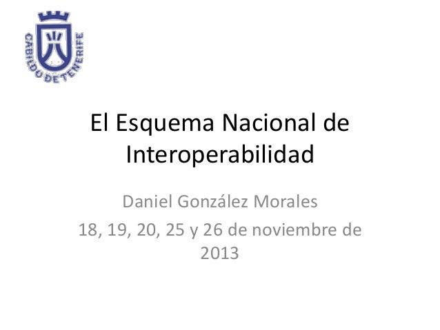 El Esquema Nacional de Interoperabilidad Daniel González Morales 18, 19, 20, 25 y 26 de noviembre de 2013