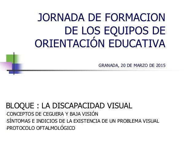 JORNADA DE FORMACION DE LOS EQUIPOS DE ORIENTACIÓN EDUCATIVA GRANADA, 20 DE MARZO DE 2015 BLOQUE : LA DISCAPACIDAD VISUAL ...