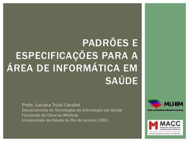 PADRÕES EESPECIFICAÇÕES PARA AÁREA DE INFORMÁTICA EMSAÚDEProfa. Luciana Tricai CavaliniDepartamento de Tecnologias de Info...
