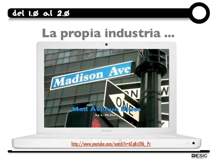 Del 1.0 al 2.0         La propia industria ...                      http://www.youtube.com/watch?v=6CqRcCHk_Pc