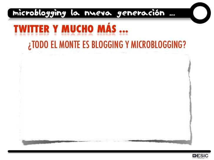 microblogging la nueva generación ... TWITTER Y MUCHO MÁS ...    ¿TODO EL MONTE ES BLOGGING Y MICROBLOGGING?