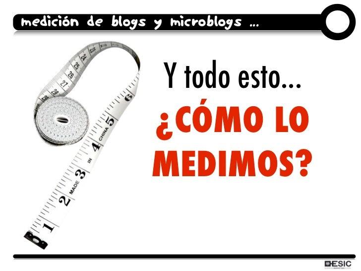 medición de blogs y microblogs ...                      Y todo esto...                   ¿CÓMO LO                   MEDIMO...