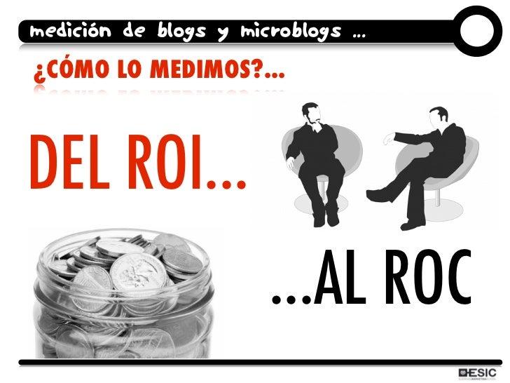 medición de blogs y microblogs ... ¿CÓMO LO MEDIMOS?...    DEL ROI...                         ...AL ROC