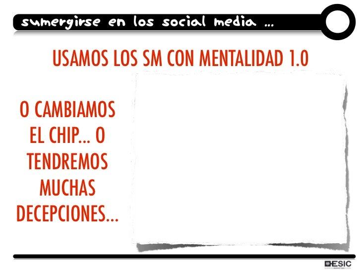 SUMERGIRSE EN LOS SOCIAL MEDIA ...      USAMOS LOS SM CON MENTALIDAD 1.0  O CAMBIAMOS  EL CHIP... O  TENDREMOS    MUCHAS D...
