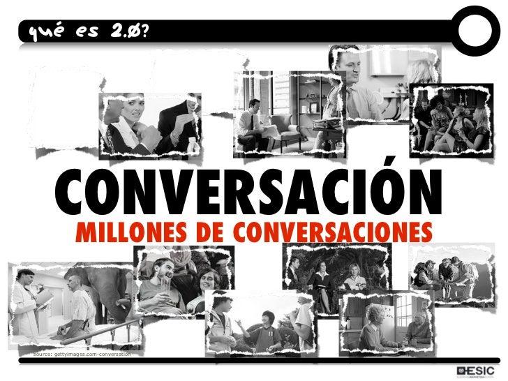 QUÉ ES 2.0?            CONVERSACIÓN         MILLONES DE CONVERSACIONES    source: gettyimages.com-conversation