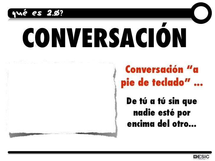 """QUÉ ES 2.0?     CONVERSACIÓN                Conversación """"a               pie de teclado"""" ...                De tú a tú si..."""