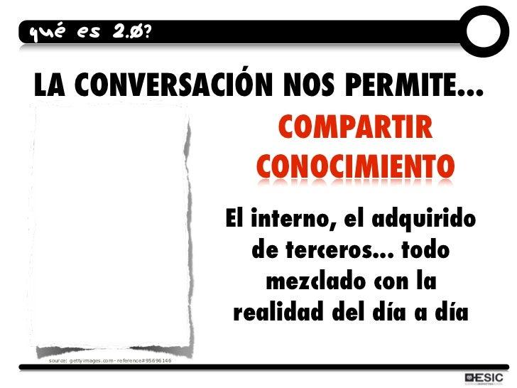 QUÉ ES 2.0?  LA CONVERSACIÓN NOS PERMITE...                 COMPARTIR               CONOCIMIENTO                          ...