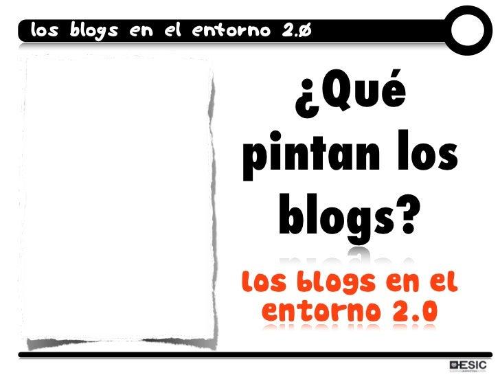 los blogs en el entorno 2.0                          ¿Qué                     pintan los                       blogs?     ...
