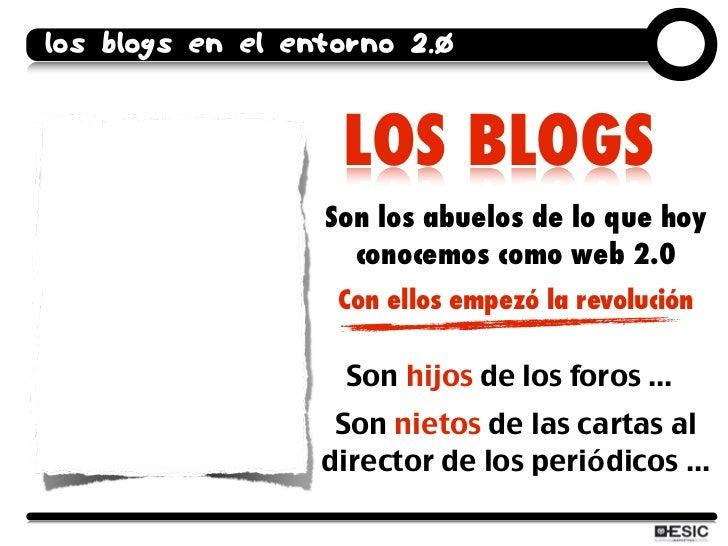 los blogs en el entorno 2.0                      LOS BLOGS                   Son los abuelos de lo que hoy                ...