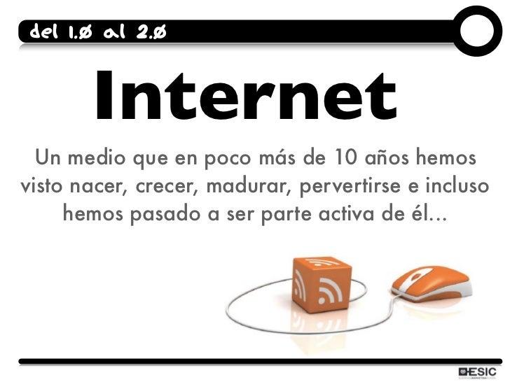 Del 1.0 al 2.0          Internet   Un medio que en poco más de 10 años hemos visto nacer, crecer, madurar, pervertirse e i...