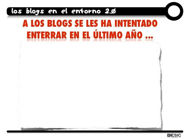 los blogs en el entorno 2.0   A LOS BLOGS SE LES HA INTENTADO    ENTERRAR EN EL ÚLTIMO AÑO ...