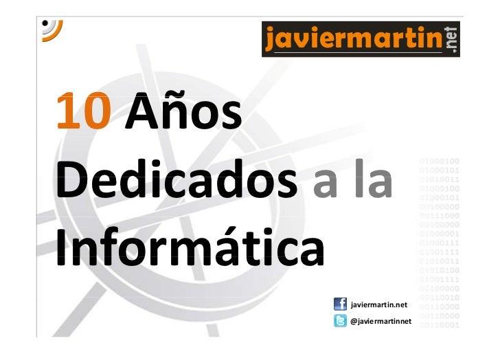 javiermartin10 Añ   AñosDedicadosalaDedicados a laInformática             javiermartin.net             @javiermartinnet