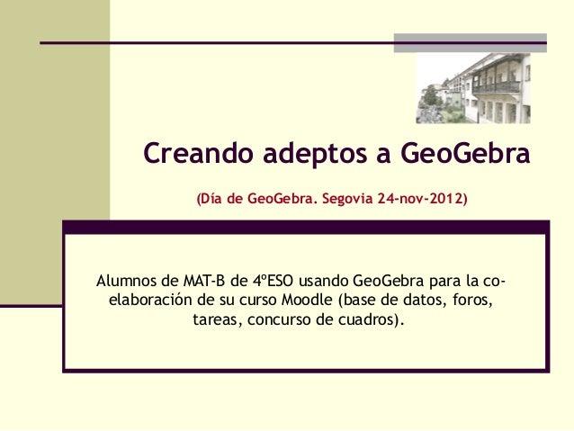 Creando adeptos a GeoGebra             (Día de GeoGebra. Segovia 24-nov-2012)Alumnos de MAT-B de 4ºESO usando GeoGebra par...