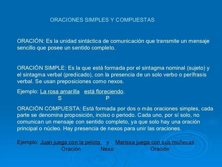 ORACIONES SIMPLES Y COMPUESTAS ORACIÓN: Es la unidad sintáctica de comunicación que transmite un mensaje sencillo que pose...