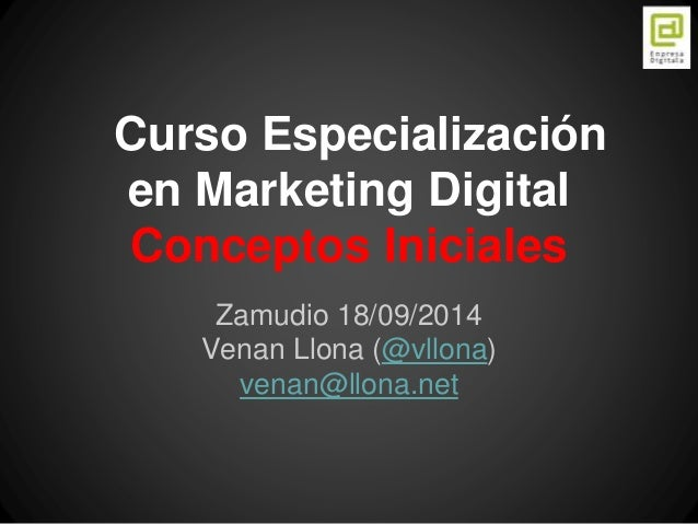 Curso Especialización  en Marketing Digital  Conceptos Iniciales  Zamudio 18/09/2014  Venan Llona (@vllona)  venan@llona.n...