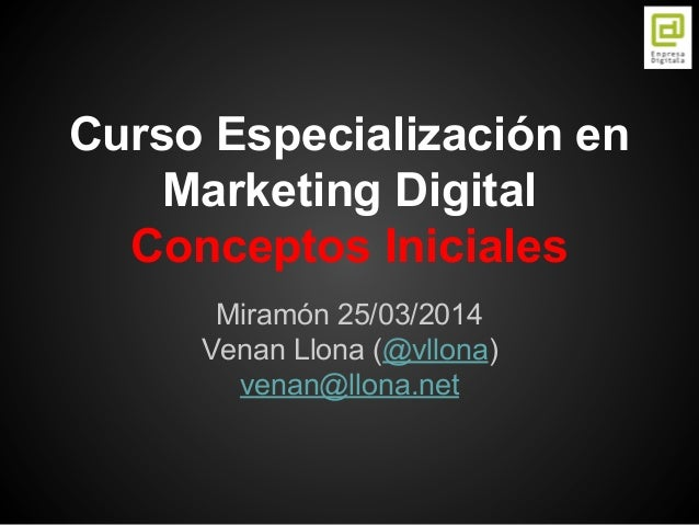 Curso Especialización en Marketing Digital Conceptos Iniciales Miramón 25/03/2014 Venan Llona (@vllona) venan@llona.net