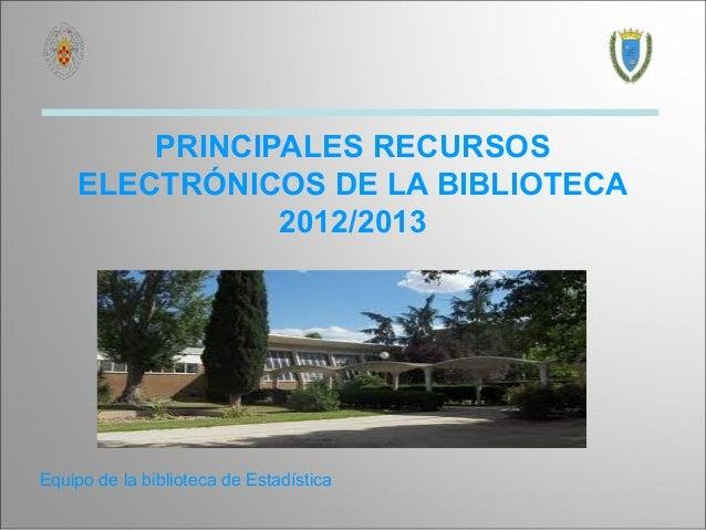 PRINCIPALES RECURSOS    ELECTRÓNICOS DE LA BIBLIOTECA               2012/2013Equipo de la biblioteca de Estadística