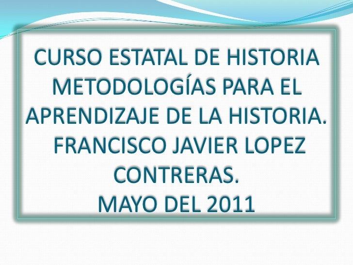 CURSO ESTATAL DE HISTORIAMETODOLOGÍAS PARA EL APRENDIZAJE DE LA HISTORIA. FRANCISCO JAVIER LOPEZ CONTRERAS.MAYO DEL 2011<b...