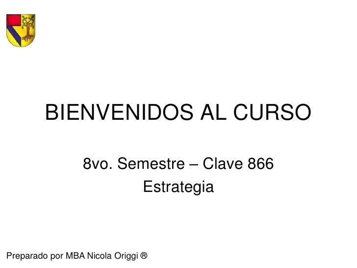BIENVENIDOS AL CURSO<br />8vo. Semestre – Clave 866<br />Estrategia<br />Preparado por MBA Nicola Origgi ®<br />